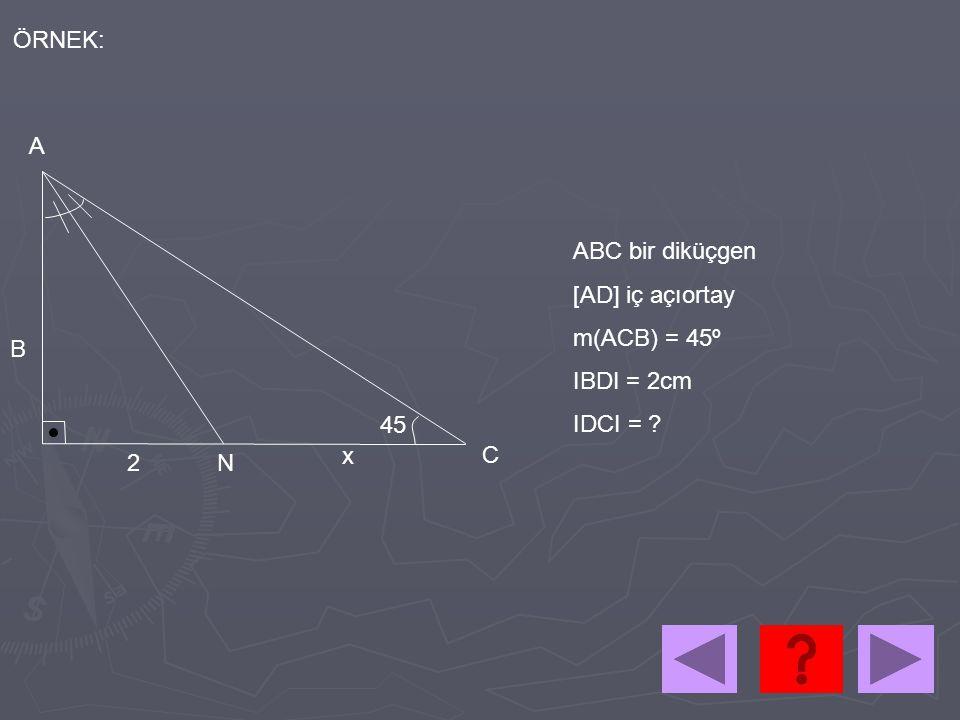 ÖRNEK: A ABC bir diküçgen [AD] iç açıortay m(ACB) = 45º IBDI = 2cm IDCI = B 45 x C 2 N